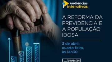 Comissão da Câmara promove seminário sobre impactos da reforma da Previdência junto à população idosa